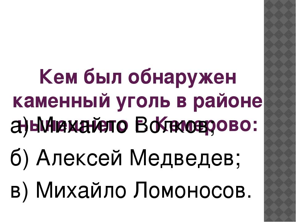 Кем был обнаружен каменный уголь в районе нынешнего г. Кемерово: а) Михайло В...