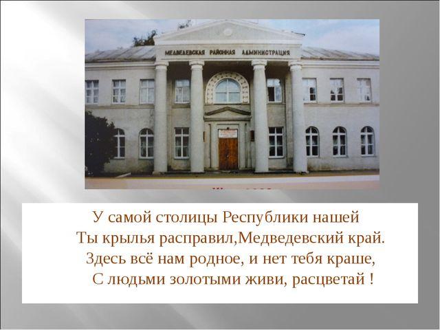 У самой столицы Республики нашей Ты крылья расправил,Медведевский край. Здес...