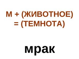 М + (ЖИВОТНОЕ) = (ТЕМНОТА) мрак