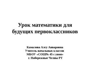 Урок математики для будущих первоклассников Камалова Алсу Анваровна Учитель н