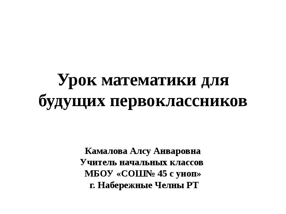 Урок математики для будущих первоклассников Камалова Алсу Анваровна Учитель н...