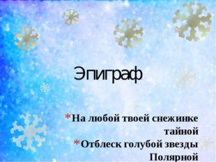 На любой твоей снежинке тайной Отблеск голубой звезды Полярной Иван Шесталов.