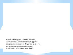 """Наталья Комарова: « Любые объекты, """"украшенные"""", насыщенные культурой и тради"""