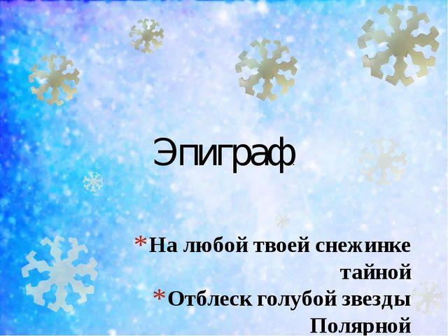 На любой твоей снежинке тайной Отблеск голубой звезды Полярной Иван Шесталов....