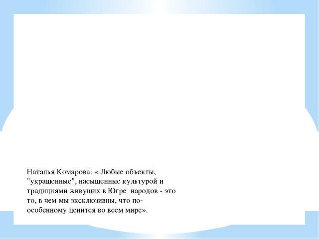 """Наталья Комарова: « Любые объекты, """"украшенные"""", насыщенные культурой и тради..."""
