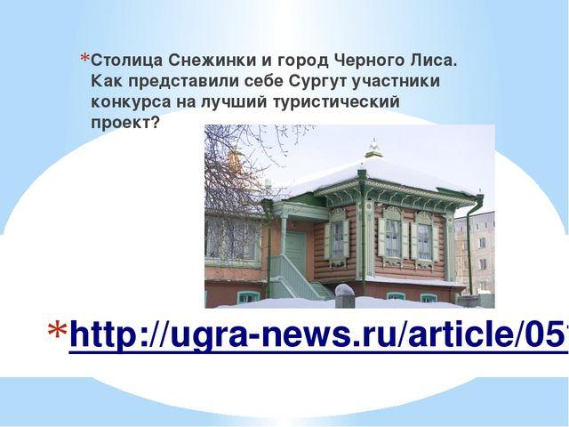 http://ugra-news.ru/article/05102016/37493 Столица Снежинки и город Черного Л...