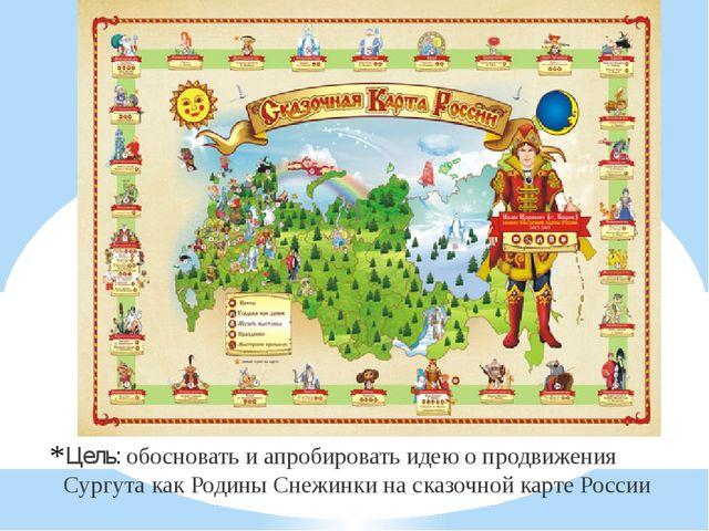 Цель: обосновать и апробировать идею о продвижения Сургута как Родины Снежин...