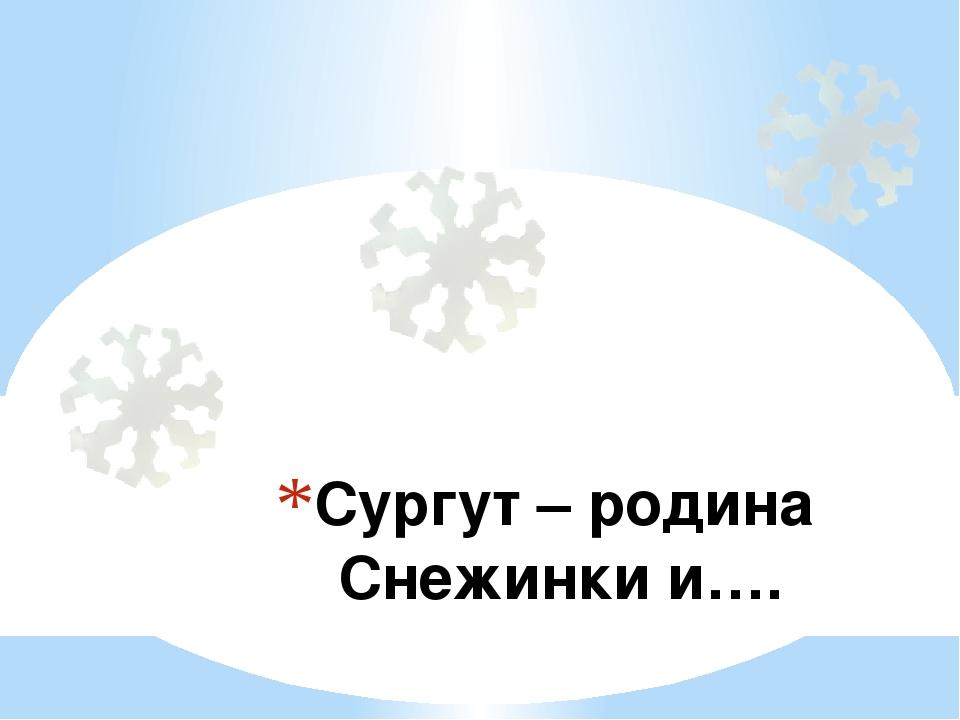 Сургут – родина Снежинки и….