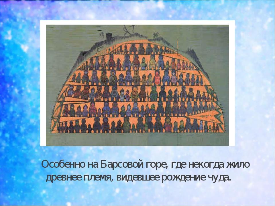 Особенно на Барсовой горе, где некогда жило древнее племя, видевшее рождение...