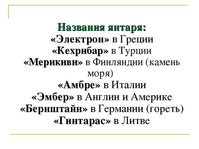 Названия янтаря: «Электрон» в Греции «Кехрибар» в Турции «Мерикиви» в Финлянд...