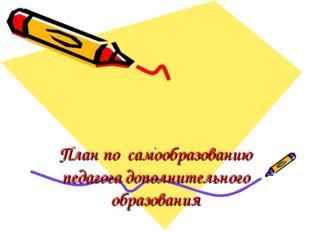 План по самообразованию педагога дополнительного образования .