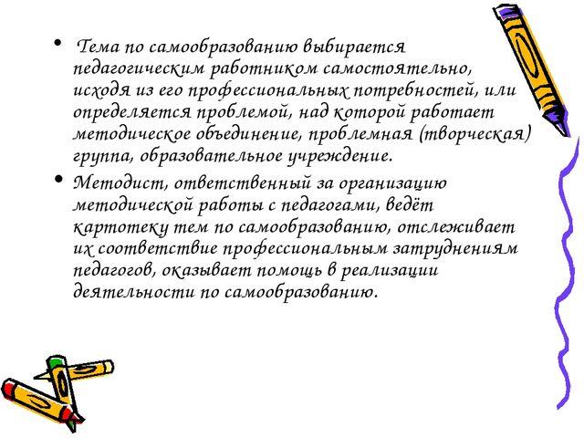 Тема по самообразованию выбирается педагогическим работником самостоятельно,...