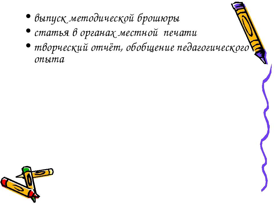 выпуск методической брошюры статья в органах местной печати творческий отчёт,...