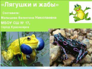 «Лягушки и жабы» Составила: Малышева Валентина Николаевна МБОУ СШ № 17, город