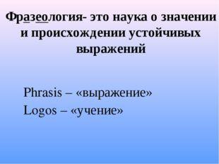Фразеология- это наука о значении и происхождении устойчивых выражений Phrasi