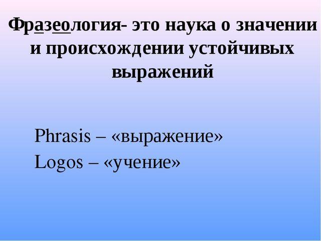 Фразеология- это наука о значении и происхождении устойчивых выражений Phrasi...