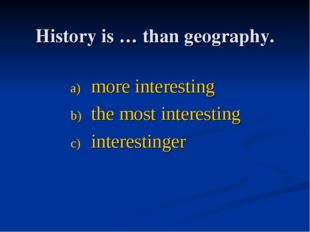 History is … thаn geography. more interesting the most interesting interestin