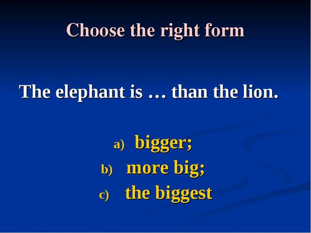 Choose the right form The elephant is … thаn the lion. bigger; more big; the...