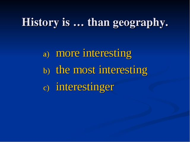 History is … thаn geography. more interesting the most interesting interestin...