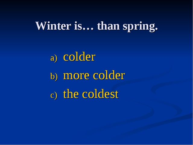 Winter is… thаn spring. colder more colder the coldest
