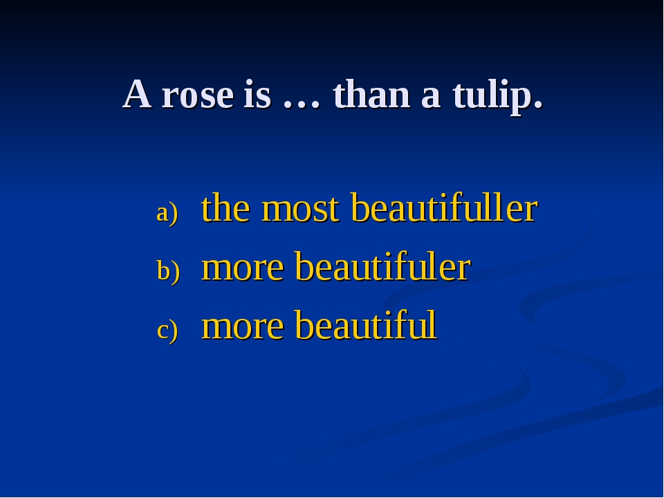 A rose is … thаn a tulip. the most beautifuller more beautifuler more beautiful