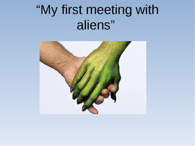 """My first meeting with aliens"""