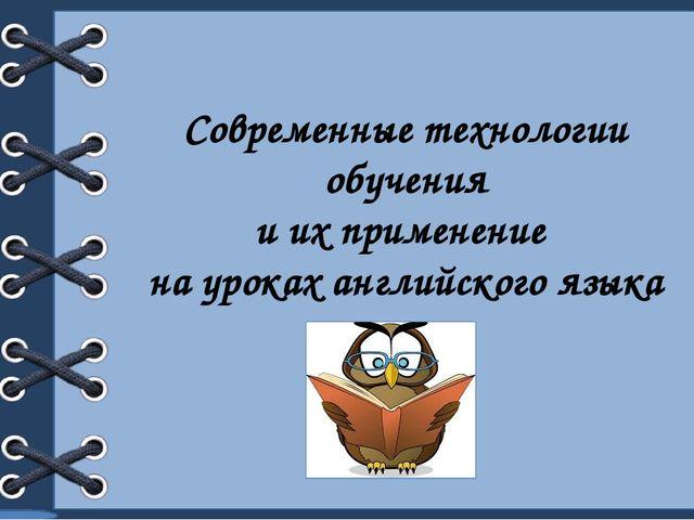 Современные технологии обучения и их применение на уроках английского языка...