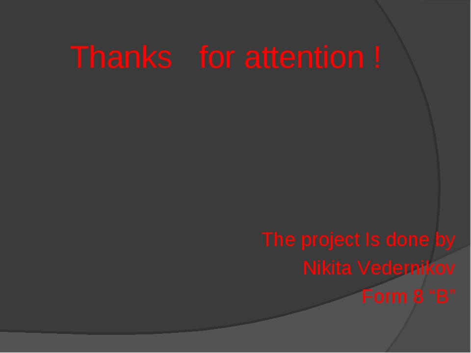 "Thanks for attention ! The project Is done by Nikita Vedernikov Form 8 ""B"""