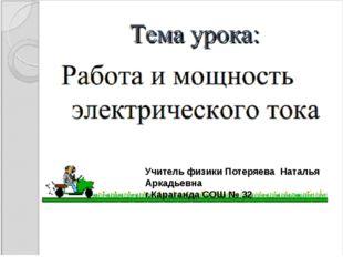 Учитель физики Потеряева Наталья Аркадьевна г.Караганда СОШ № 32