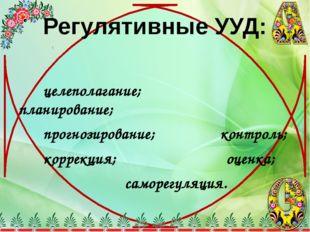 Регулятивные УУД: целеполагание; планирование; прогнозирование; контроль; кор