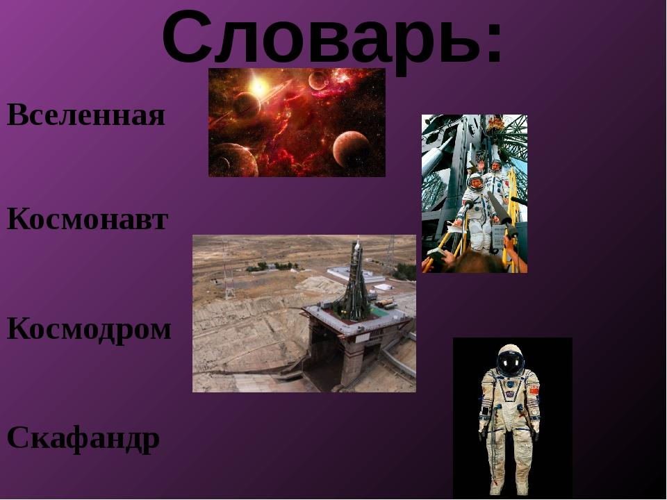 Словарь: Вселенная Космонавт Космодром Скафандр