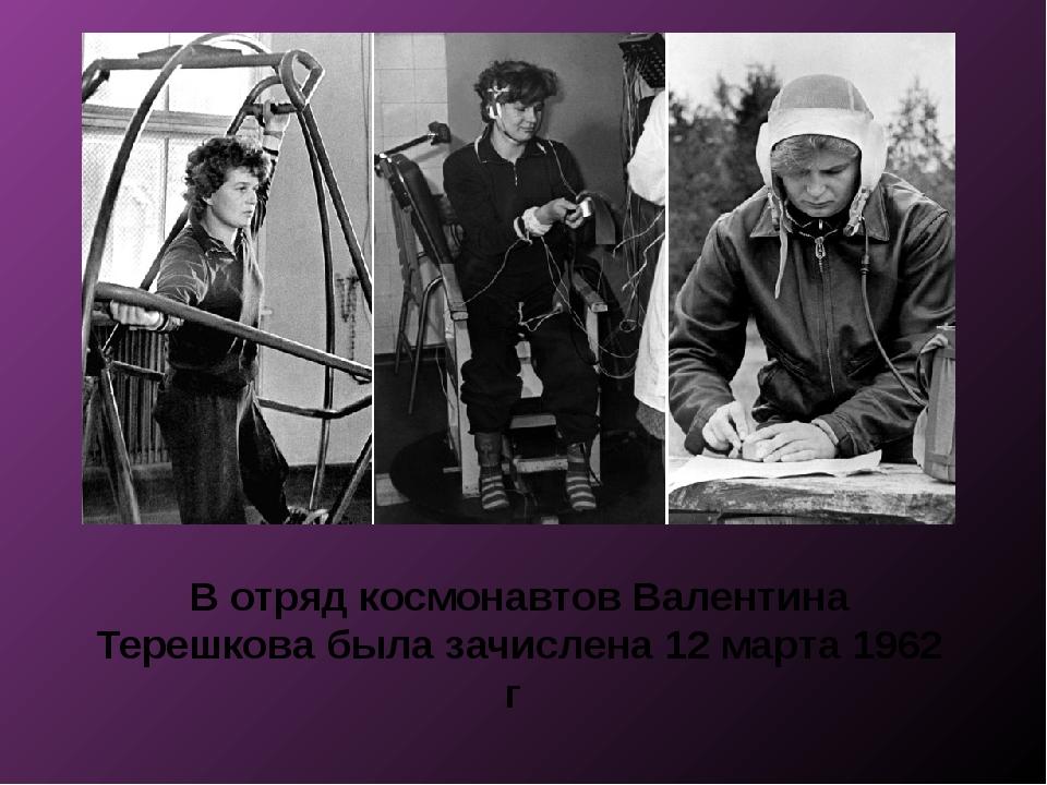 В отряд космонавтов Валентина Терешкова была зачислена 12 марта 1962 г