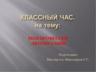 МОЯ ПРОФЕССИЯ -АВТОМЕХАНИК Подготовил: Мастер п/о Минхаиров Р.Г.