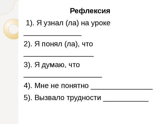 Рефлексия 1). Я узнал (ла) на уроке ______________ 2). Я понял (ла), что ____...