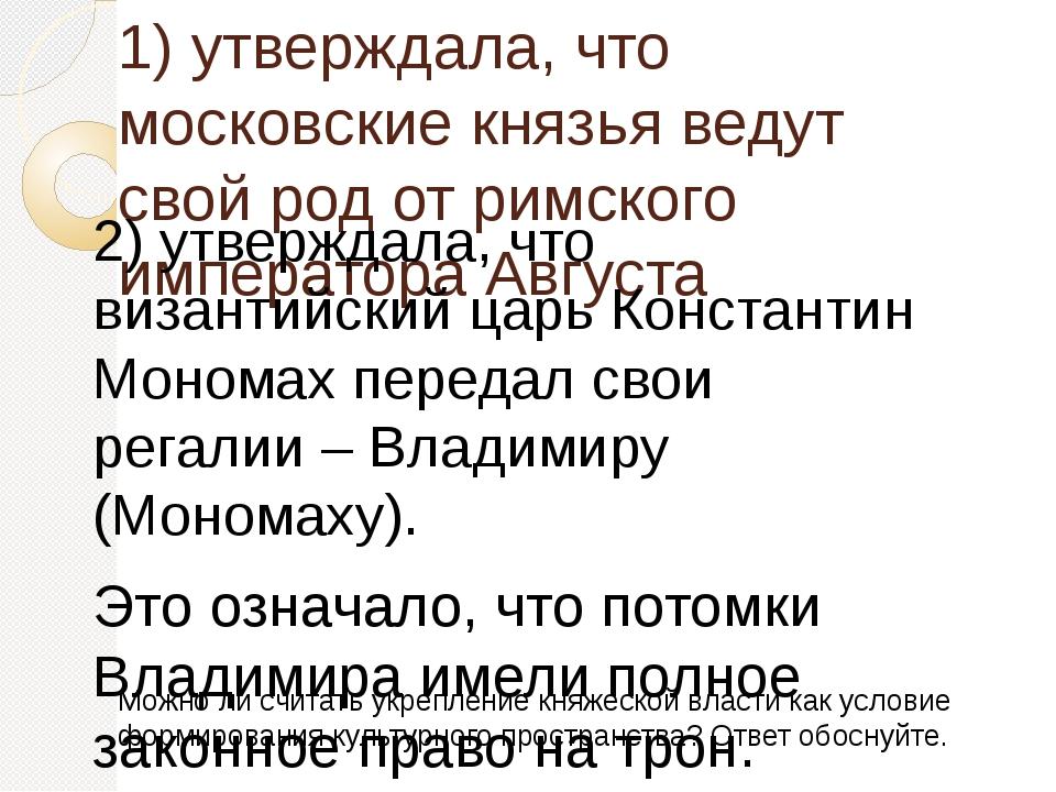 1) утверждала, что московские князья ведут свой род от римского императора Ав...