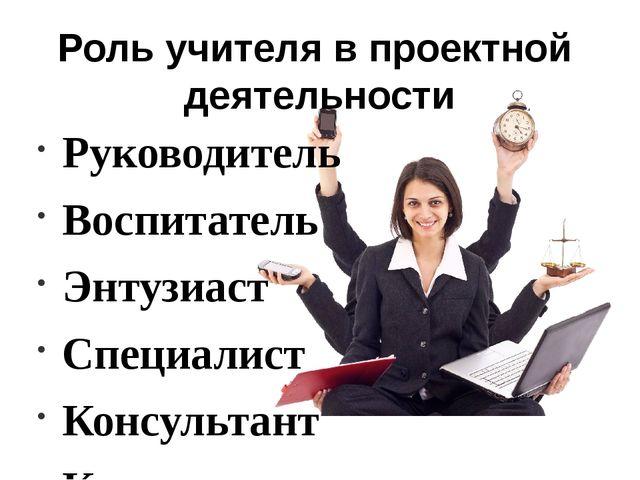 Роль учителя в проектной деятельности Руководитель Воспитатель Энтузиаст Спец...