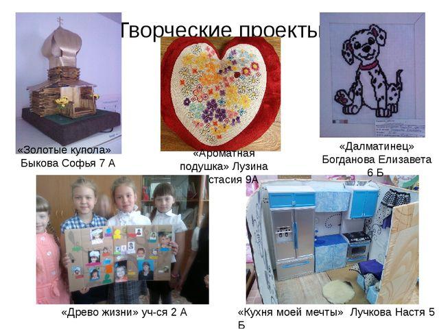 Творческие проекты «Золотые купола» Быкова Софья 7 А «Кухня моей мечты» Лучко...