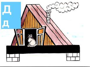 Дд Этот домик – буква «Д», В домике – окошко. Из трубы идет дымок. А в окошке