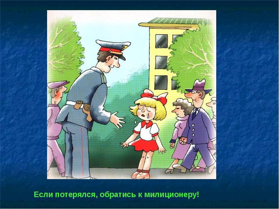 Если потерялся, обратись к милиционеру!