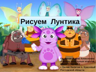 Рисуем Лунтика Баранник Ирина Алексеевна Учитель начальных классов МБОУ СОШ