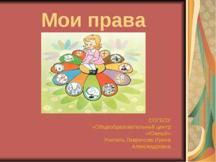 Мои права СОГБОУ «Общеобразовательный центр «Южный» Учитель Лавренова Ирина А