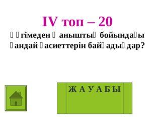 ІV топ – 20 Әңгімеден Қаныштың бойындағы қандай қасиеттерін байқадыңдар? Ж А