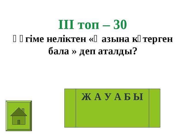 ІІІ топ – 30 Әңгіме неліктен «Қазына көтерген бала » деп аталды? Ж А У А Б Ы