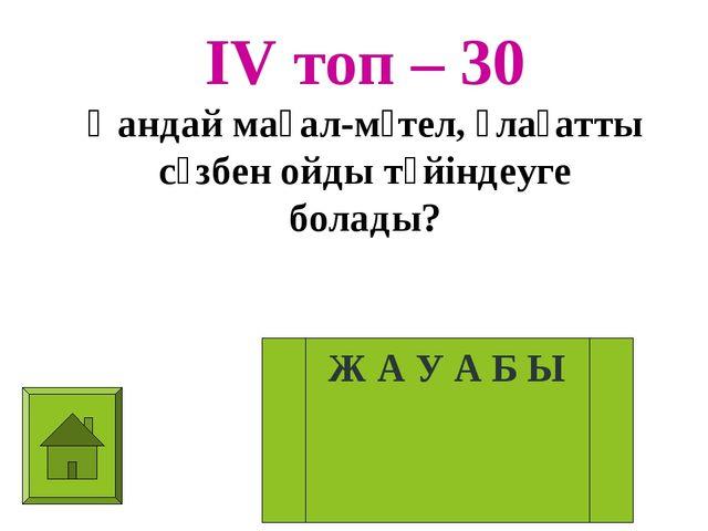 ІV топ – 30 Қандай мақал-мәтел, ұлағатты сөзбен ойды түйіндеуге болады? Ж А У...