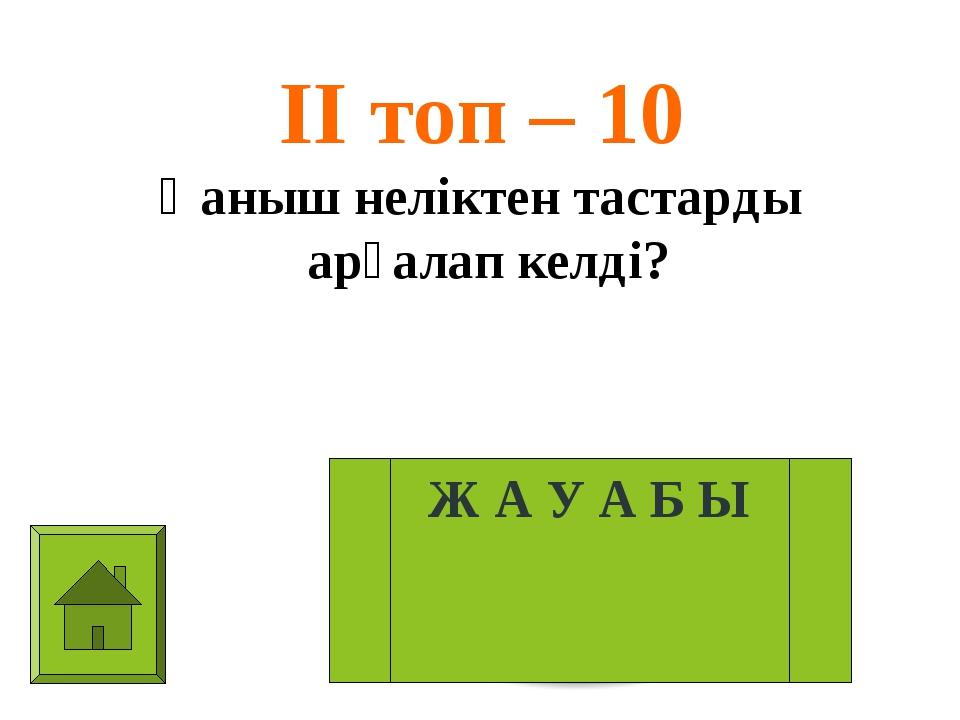 ІІ топ – 10 Қаныш неліктен тастарды арқалап келді? Ж А У А Б Ы
