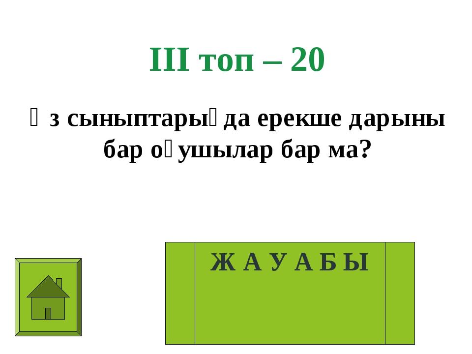 ІІІ топ – 20 Өз сыныптарыңда ерекше дарыны бар оқушылар бар ма? Ж А У А Б Ы