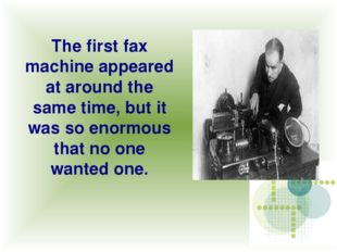 The first fax machine appeared at around the same time, but it was so enormou