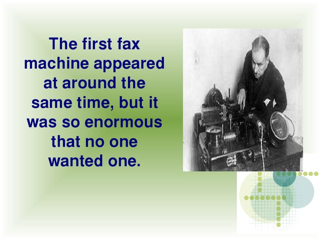 The first fax machine appeared at around the same time, but it was so enormou...