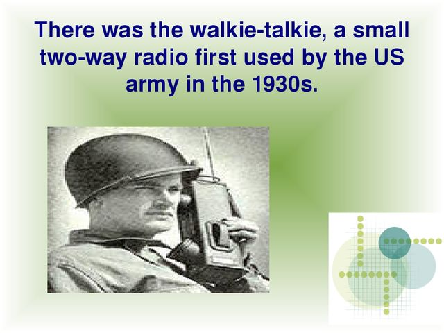 There was the walkie-talkie, a small two-way radio first used by the US army...