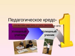 Педагогическое кредо- Главное вера в ребёнка, уважение его личности, стремле
